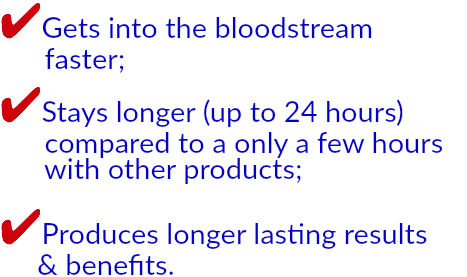 ✔Gets into the bloodstream   faster; ✔Stays longer (up to 24 hours)   compared to a only a few hours   with other products; ✔Produces longer lasting results   & benefits.